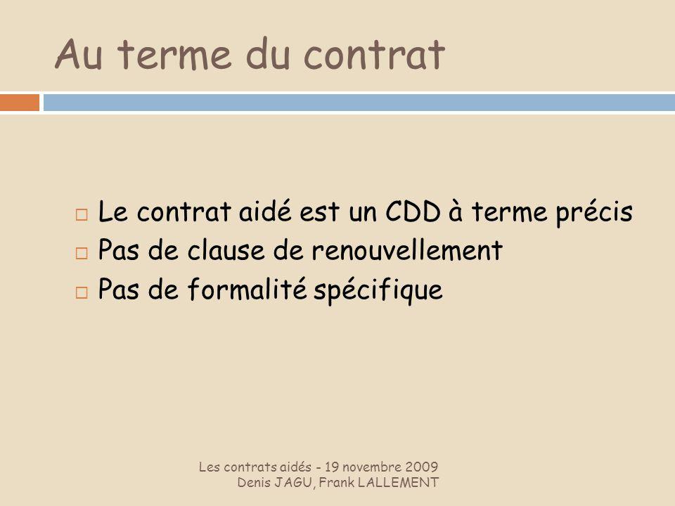 Au terme du contrat Les contrats aidés - 19 novembre 2009 Denis JAGU, Frank LALLEMENT Le contrat aidé est un CDD à terme précis Pas de clause de renou