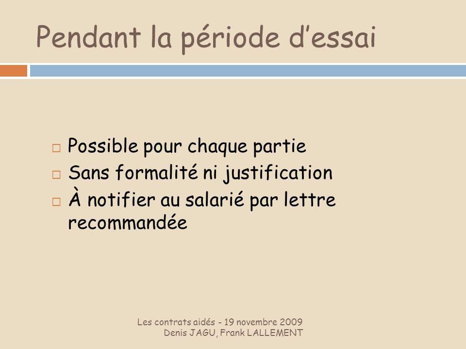 Pendant la période dessai Les contrats aidés - 19 novembre 2009 Denis JAGU, Frank LALLEMENT Possible pour chaque partie Sans formalité ni justificatio