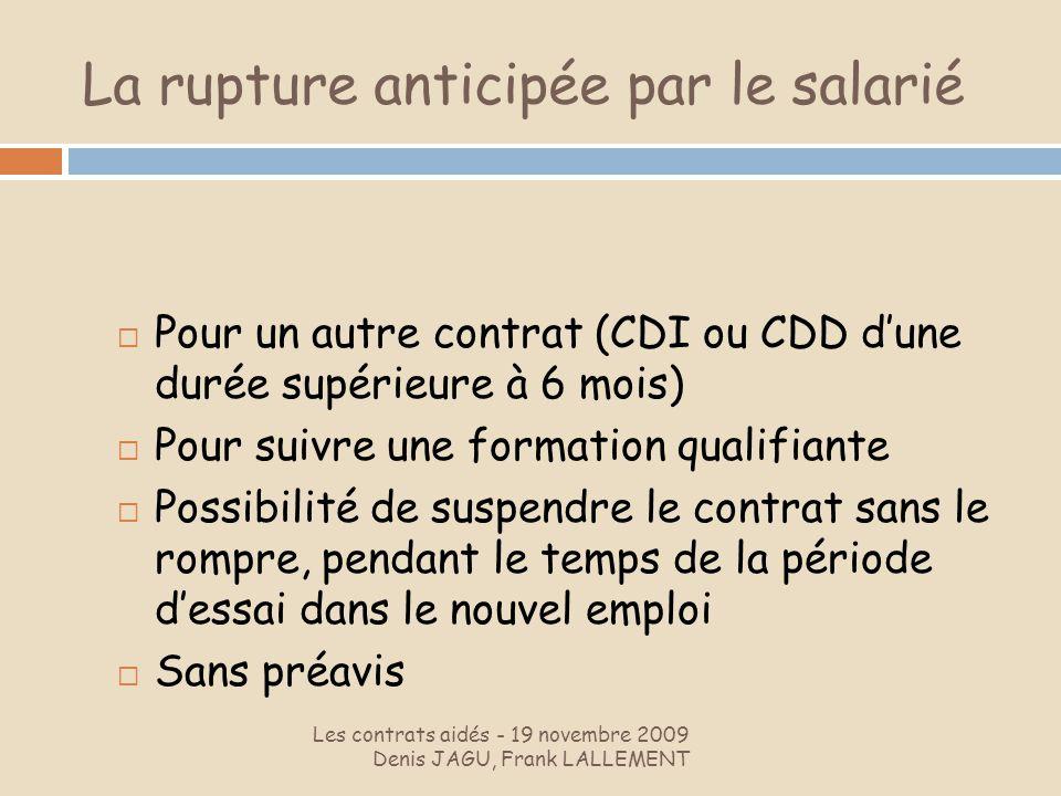 La rupture anticipée par le salarié Les contrats aidés - 19 novembre 2009 Denis JAGU, Frank LALLEMENT Pour un autre contrat (CDI ou CDD dune durée sup