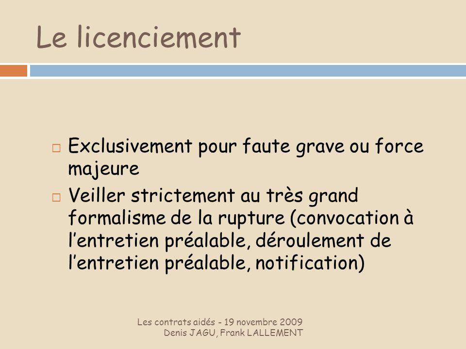 Le licenciement Les contrats aidés - 19 novembre 2009 Denis JAGU, Frank LALLEMENT Exclusivement pour faute grave ou force majeure Veiller strictement