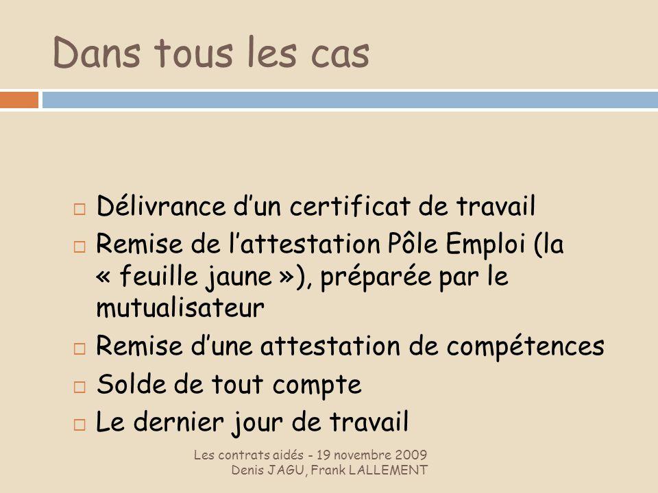 Dans tous les cas Les contrats aidés - 19 novembre 2009 Denis JAGU, Frank LALLEMENT Délivrance dun certificat de travail Remise de lattestation Pôle E