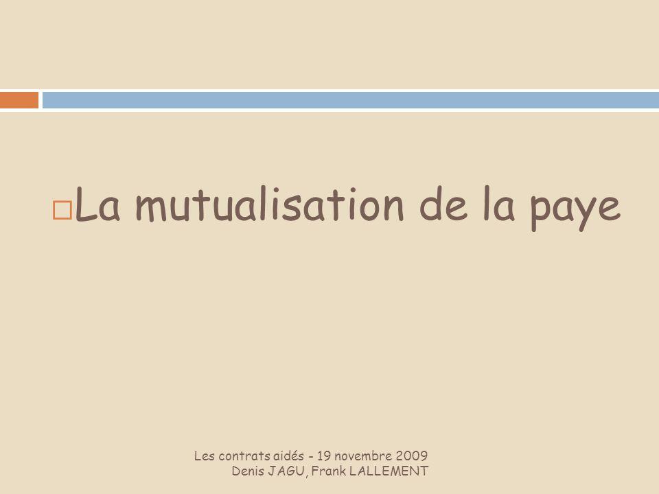 Les contrats aidés - 19 novembre 2009 Denis JAGU, Frank LALLEMENT La mutualisation de la paye
