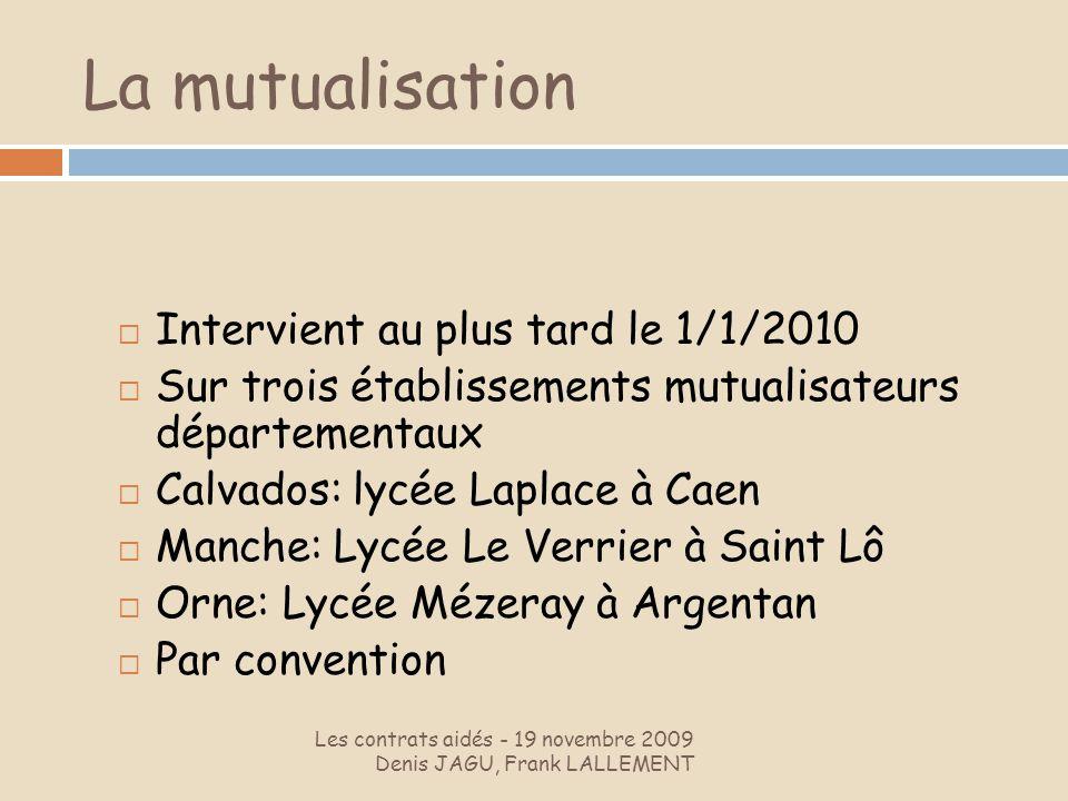 La mutualisation Les contrats aidés - 19 novembre 2009 Denis JAGU, Frank LALLEMENT Intervient au plus tard le 1/1/2010 Sur trois établissements mutual