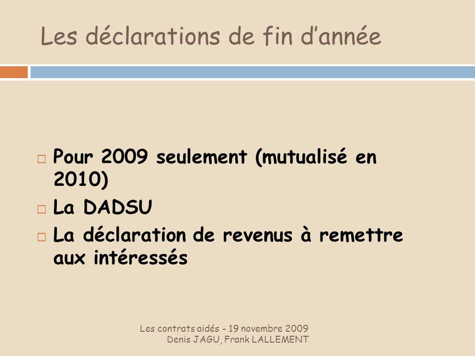 Les contrats aidés - 19 novembre 2009 Denis JAGU, Frank LALLEMENT Pour 2009 seulement (mutualisé en 2010) La DADSU La déclaration de revenus à remettr