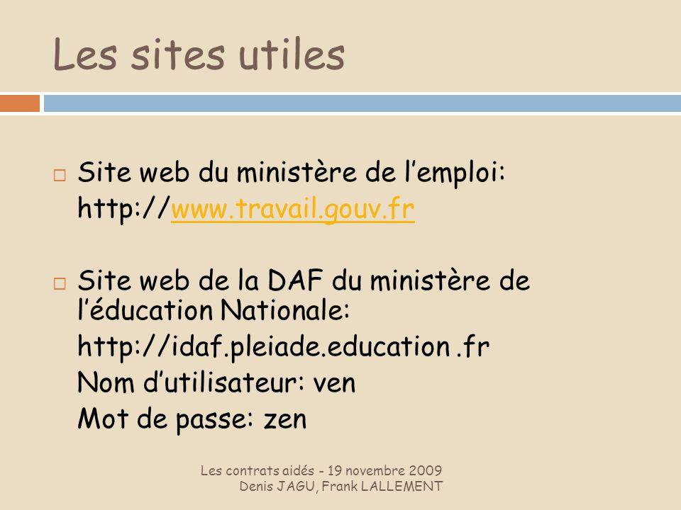 Les sites utiles Les contrats aidés - 19 novembre 2009 Denis JAGU, Frank LALLEMENT Site web du ministère de lemploi: http://www.travail.gouv.frwww.tra