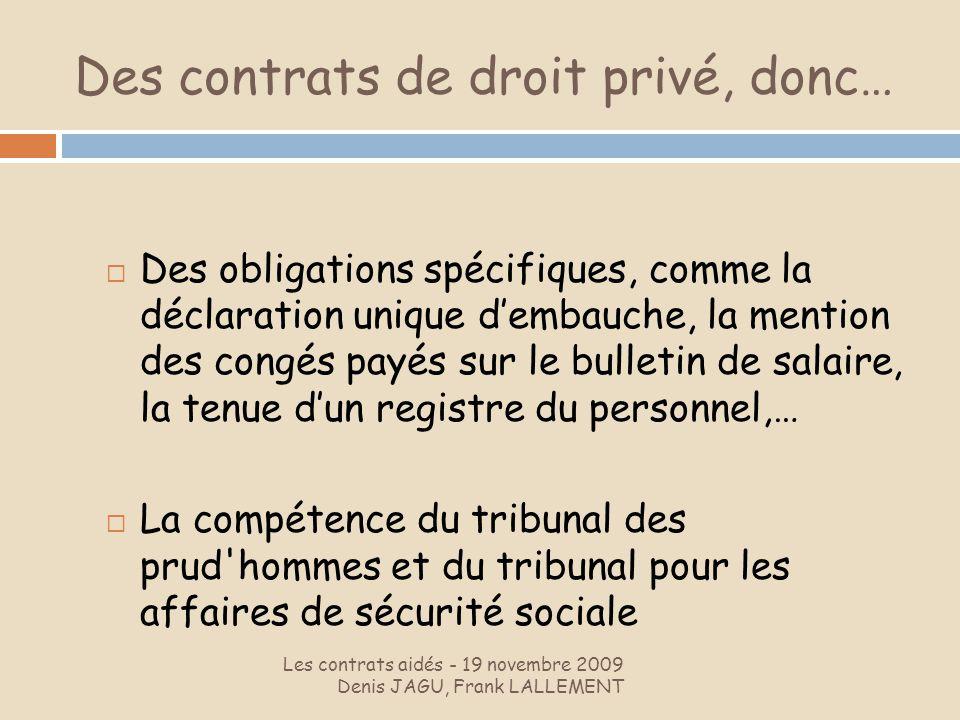 Des contrats de droit privé, donc… Les contrats aidés - 19 novembre 2009 Denis JAGU, Frank LALLEMENT Des obligations spécifiques, comme la déclaration