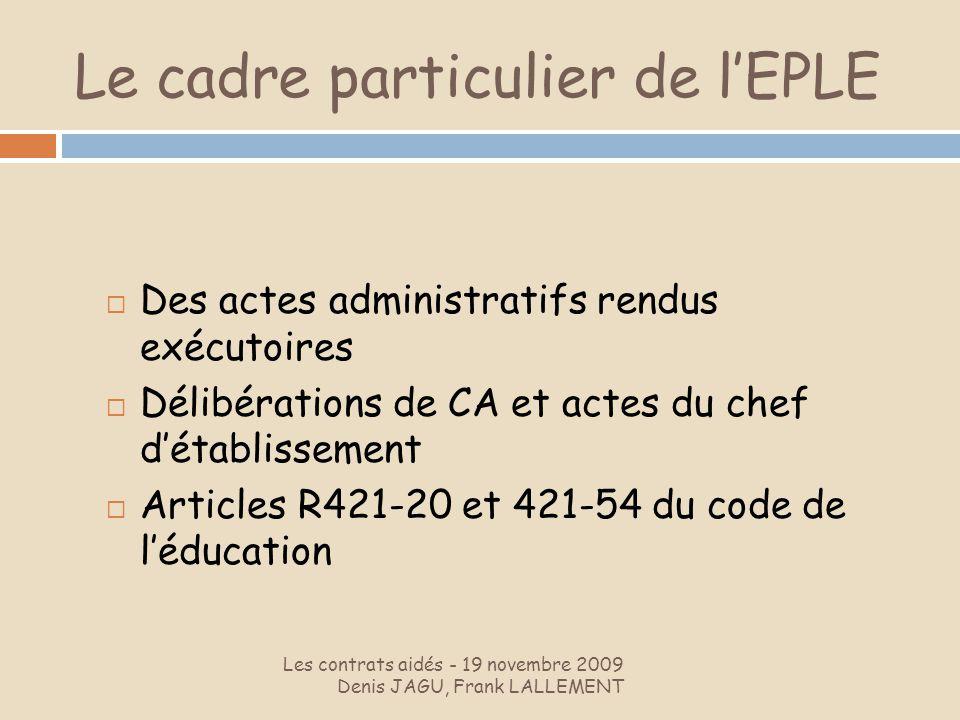 Le cadre particulier de lEPLE Les contrats aidés - 19 novembre 2009 Denis JAGU, Frank LALLEMENT Des actes administratifs rendus exécutoires Délibérati