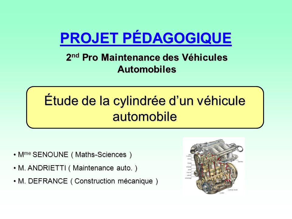 PROJET PÉDAGOGIQUE 2 nd Pro Maintenance des Véhicules Automobiles Étude de la cylindrée dun véhicule automobile M me SENOUNE ( Maths-Sciences ) M me SENOUNE ( Maths-Sciences ) M.