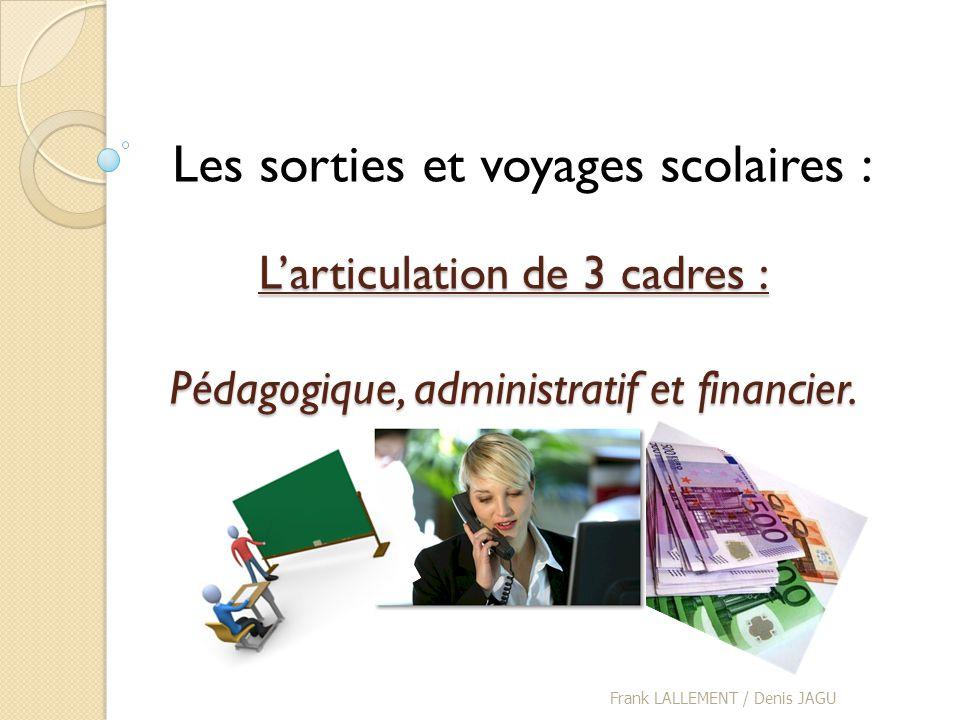 Larticulation de 3 cadres : Pédagogique, administratif et financier. Frank LALLEMENT / Denis JAGU Les sorties et voyages scolaires :