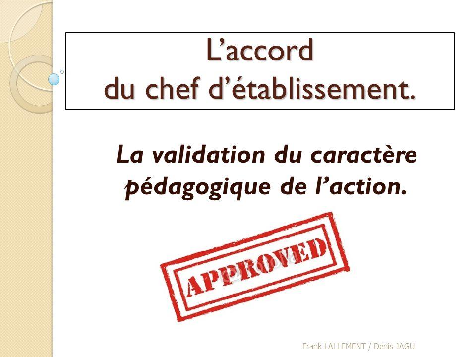 Laccord du chef détablissement. La validation du caractère pédagogique de laction. Frank LALLEMENT / Denis JAGU