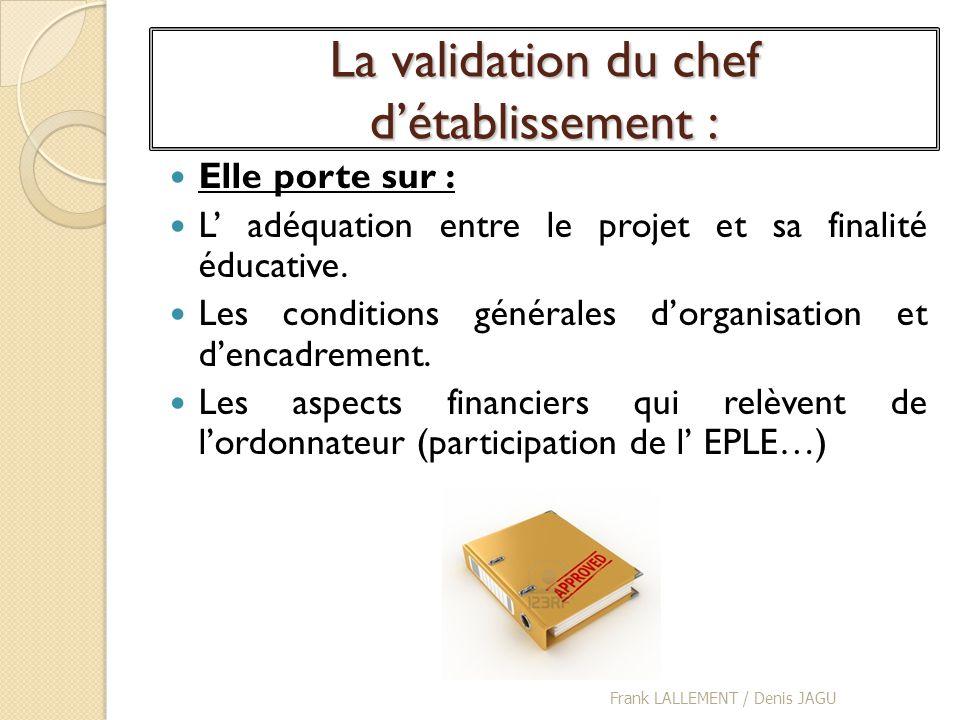 La validation du chef détablissement : Elle porte sur : L adéquation entre le projet et sa finalité éducative. Les conditions générales dorganisation