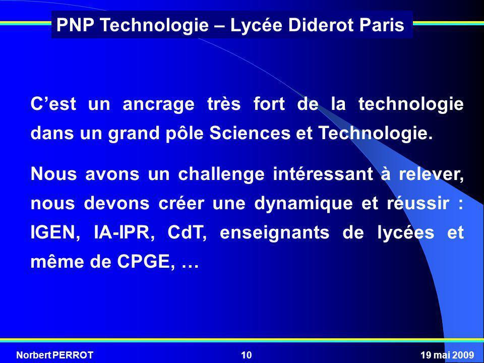 Norbert PERROT19 mai 200910 PNP Technologie – Lycée Diderot Paris Cest un ancrage très fort de la technologie dans un grand pôle Sciences et Technolog