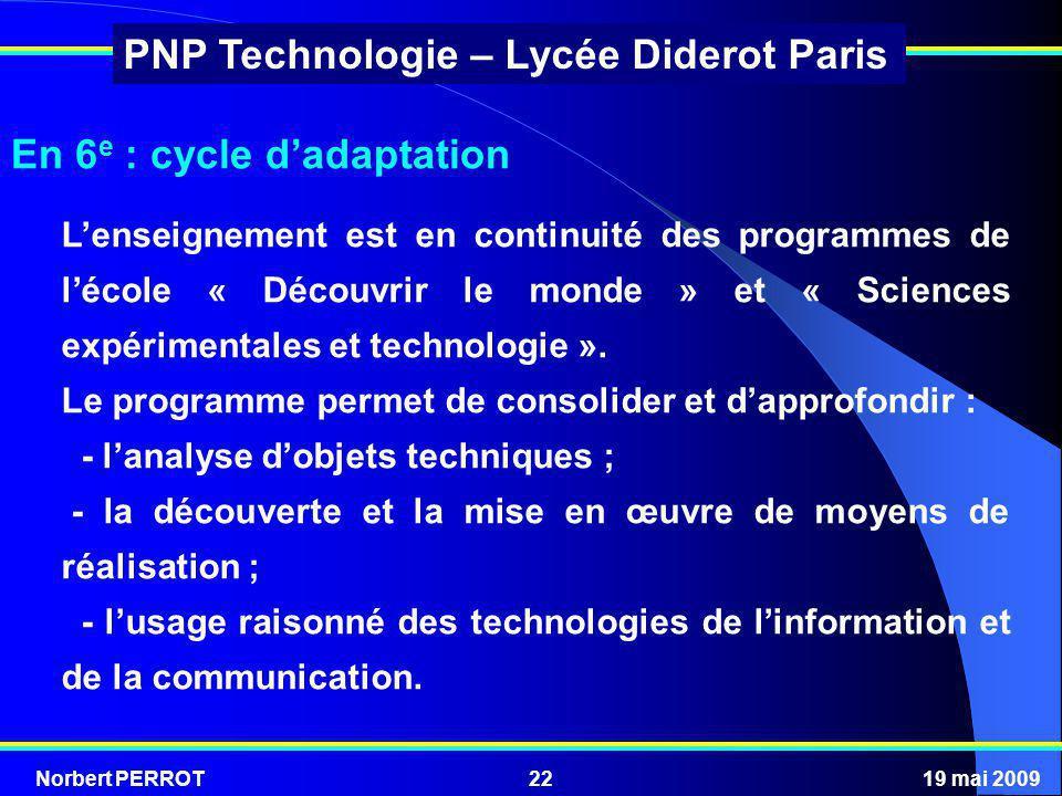 Norbert PERROT19 mai 200922 PNP Technologie – Lycée Diderot Paris Lenseignement est en continuité des programmes de lécole « Découvrir le monde » et «