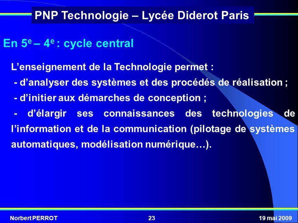 Norbert PERROT19 mai 200923 PNP Technologie – Lycée Diderot Paris En 5 e – 4 e : cycle central Lenseignement de la Technologie permet : - danalyser de