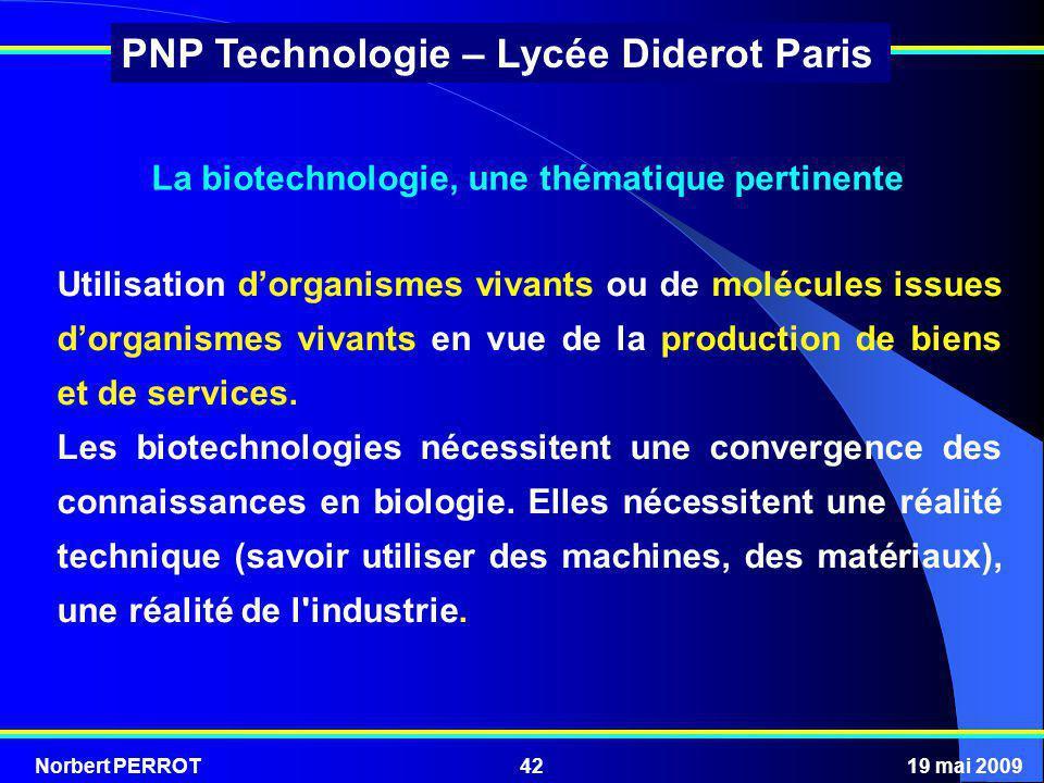 Norbert PERROT19 mai 200942 PNP Technologie – Lycée Diderot Paris La biotechnologie, une thématique pertinente Utilisation dorganismes vivants ou de m