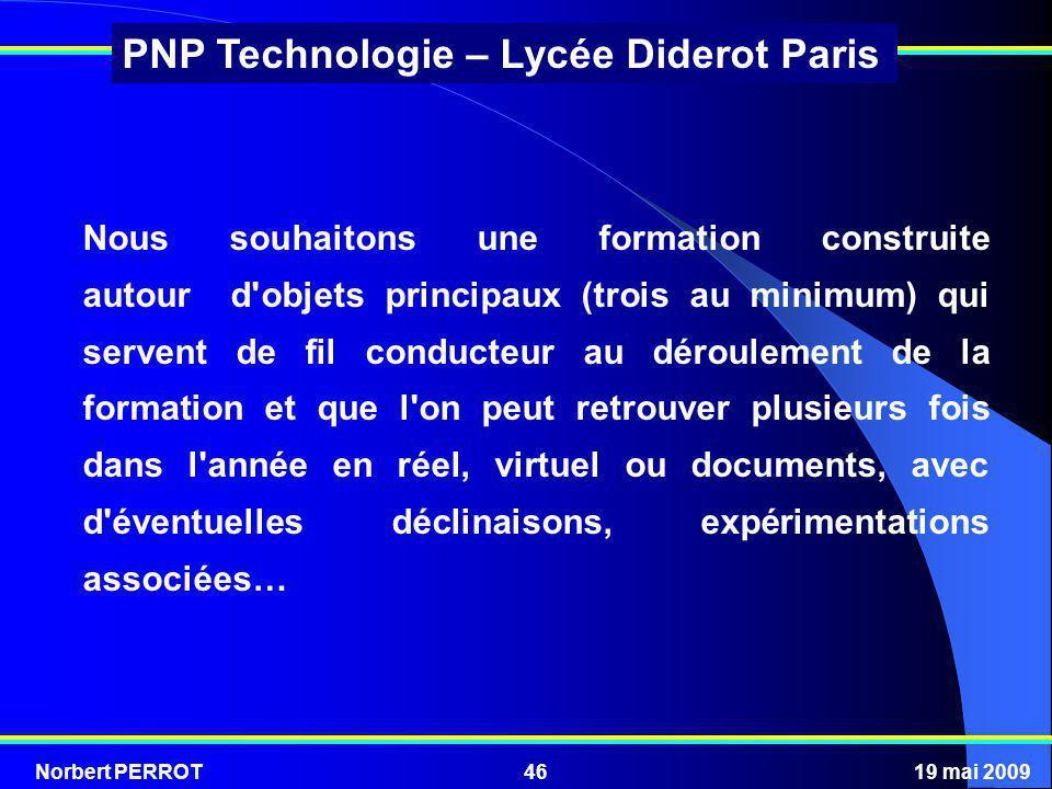 Norbert PERROT19 mai 200946 PNP Technologie – Lycée Diderot Paris Nous souhaitons une formation construite autour d'objets principaux (trois au minimu