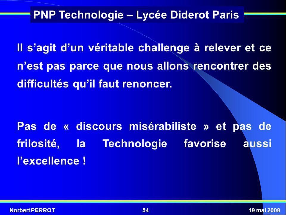 Norbert PERROT19 mai 200954 PNP Technologie – Lycée Diderot Paris Il sagit dun véritable challenge à relever et ce nest pas parce que nous allons renc