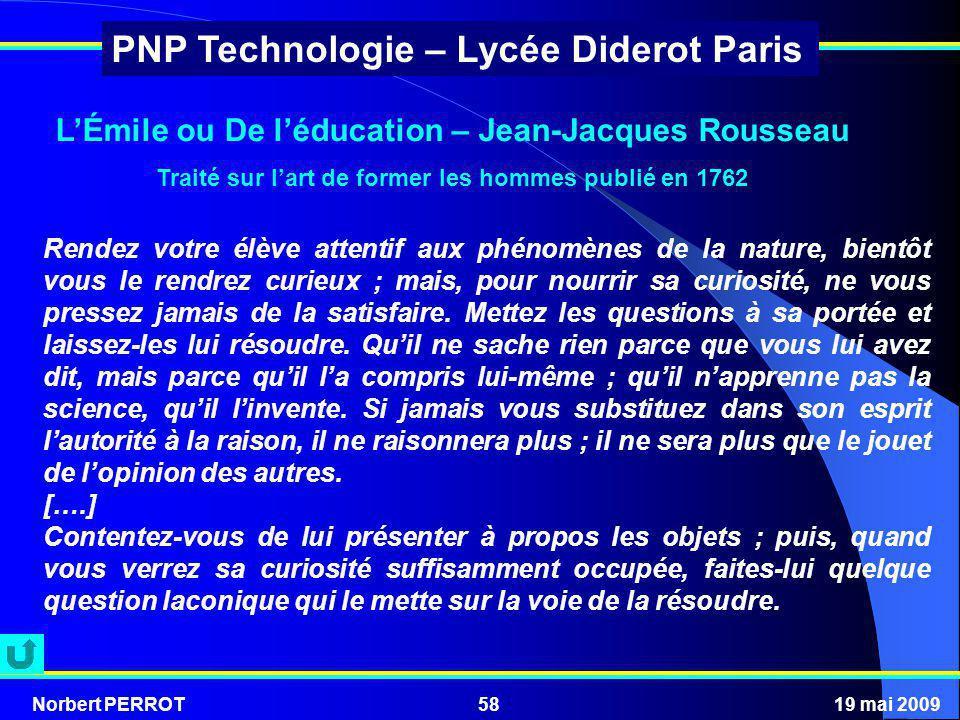 Norbert PERROT19 mai 200958 PNP Technologie – Lycée Diderot Paris Rendez votre élève attentif aux phénomènes de la nature, bientôt vous le rendrez cur