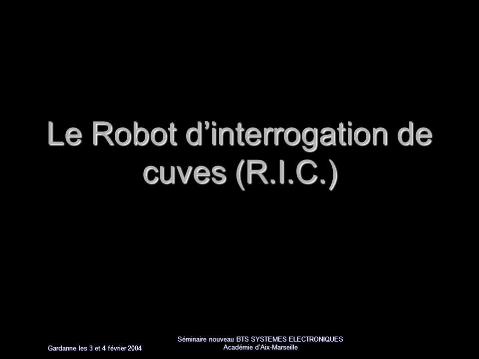 Gardanne les 3 et 4 février 2004 Séminaire nouveau BTS SYSTEMES ELECTRONIQUES Académie dAix-Marseille Le Robot dinterrogation de cuves (R.I.C.)