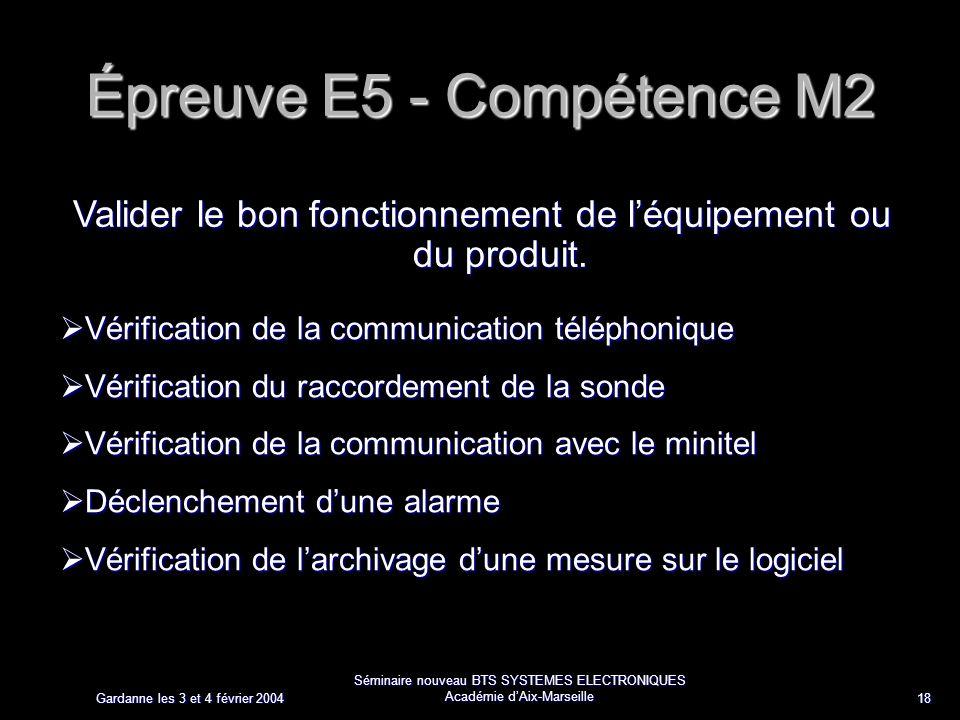 Gardanne les 3 et 4 février 2004 Séminaire nouveau BTS SYSTEMES ELECTRONIQUES Académie dAix-Marseille 18 Épreuve E5 - Compétence M2 Valider le bon fonctionnement de léquipement ou du produit.
