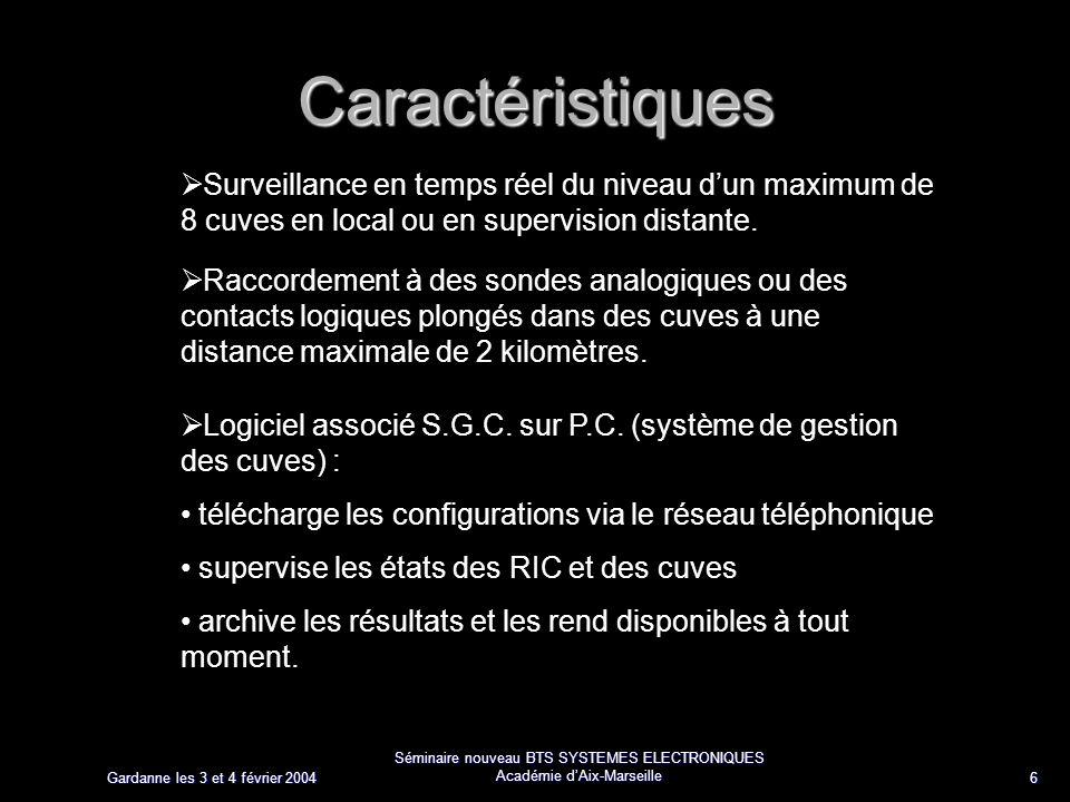 Gardanne les 3 et 4 février 2004 Séminaire nouveau BTS SYSTEMES ELECTRONIQUES Académie dAix-Marseille 6 Caractéristiques Surveillance en temps réel du niveau dun maximum de 8 cuves en local ou en supervision distante.