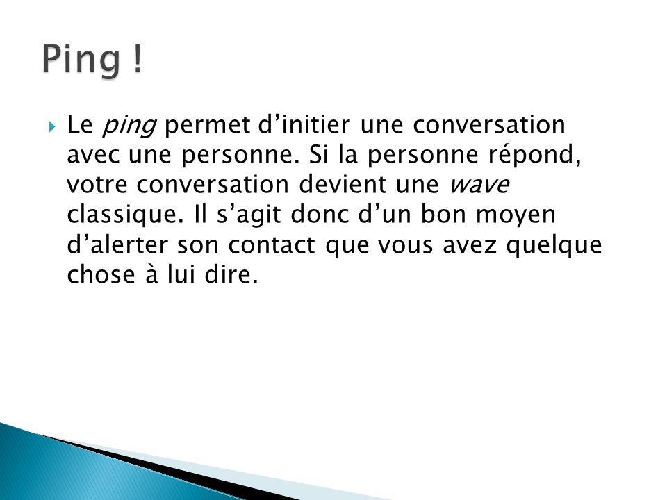Le ping permet dinitier une conversation avec une personne. Si la personne répond, votre conversation devient une wave classique. Il sagit donc dun bo