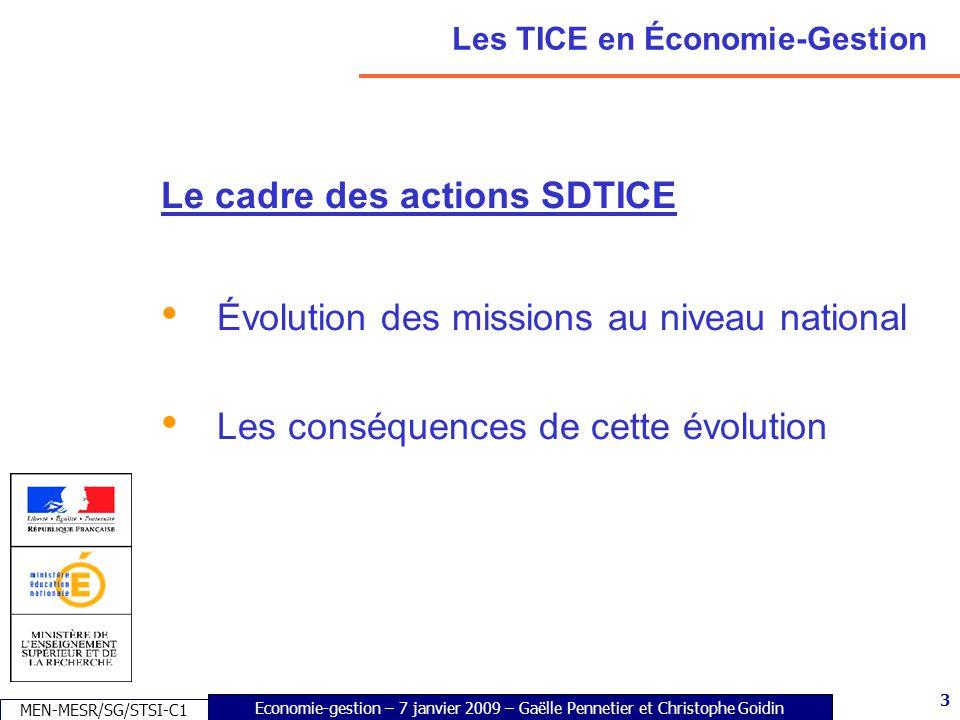 3 Economie-gestion – 7 janvier 2009 – Gaëlle Pennetier et Christophe Goidin MEN-MESR/SG/STSI-C1 3 Les TICE en Économie-Gestion Le cadre des actions SDTICE Évolution des missions au niveau national Les conséquences de cette évolution
