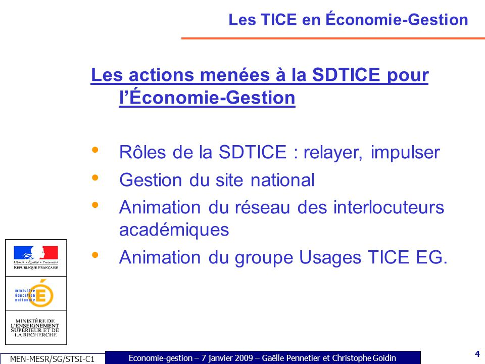 5 Economie-gestion – 7 janvier 2009 – Gaëlle Pennetier et Christophe Goidin MEN-MESR/SG/STSI-C1 5 Les TICE en Économie-Gestion Les actions menées à la SDTICE pour lÉconomie-Gestion (suite) Les travaux académiques mutualisés (TRAAM) Thèmes retenus en Economie-Gestion pour 2008-2009 : -Ressources numériques, scénarios d usages de progiciels de gestion intégrés -Accompagnement du travail des élèves en liaison avec la classe -Expérimentation de services en ligne innovants pour les élèves et les enseignants.