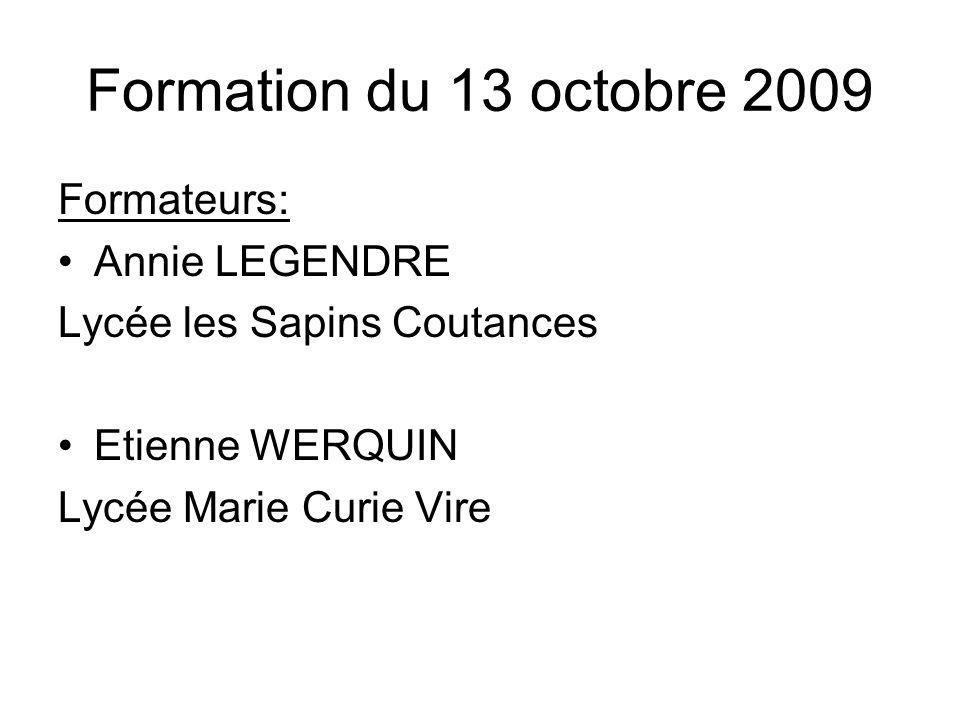Formation du 13 octobre 2009 Formateurs: Annie LEGENDRE Lycée les Sapins Coutances Etienne WERQUIN Lycée Marie Curie Vire