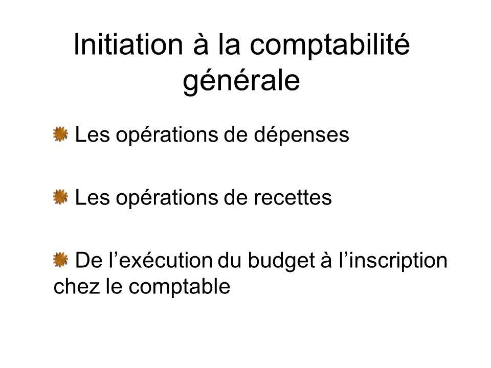 Initiation à la comptabilité générale Les opérations de dépenses Les opérations de recettes De lexécution du budget à linscription chez le comptable