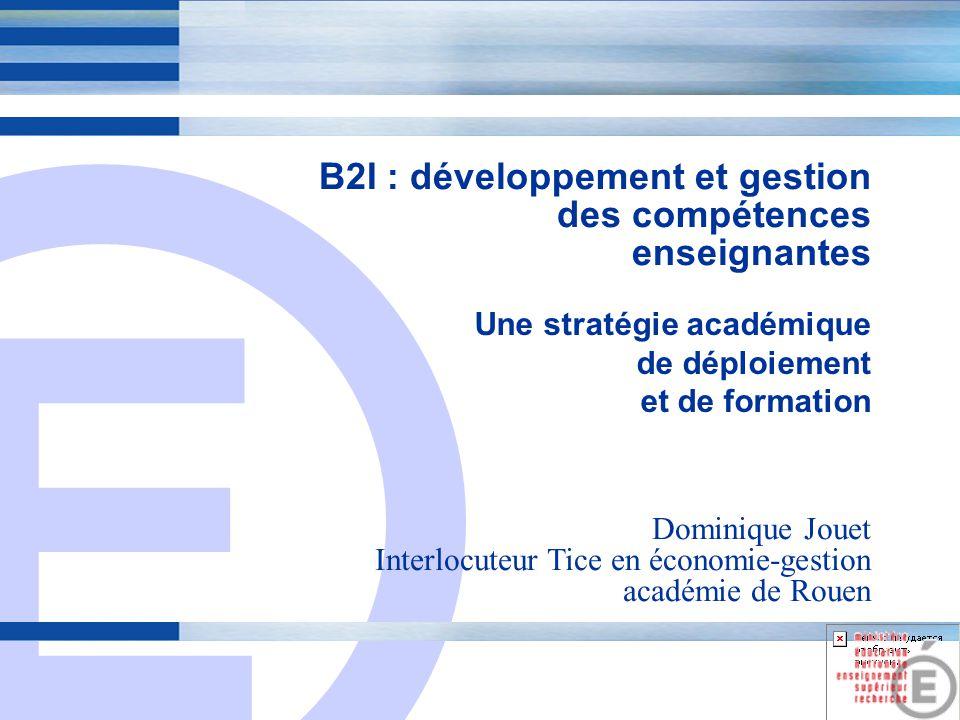 E 1 B2I : développement et gestion des compétences enseignantes Une stratégie académique de déploiement et de formation Dominique Jouet Interlocuteur