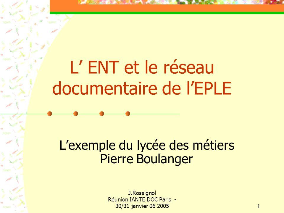 J.Rossignol Réunion IANTE DOC Paris - 30/31 janvier 06 20051 L ENT et le réseau documentaire de lEPLE Lexemple du lycée des métiers Pierre Boulanger