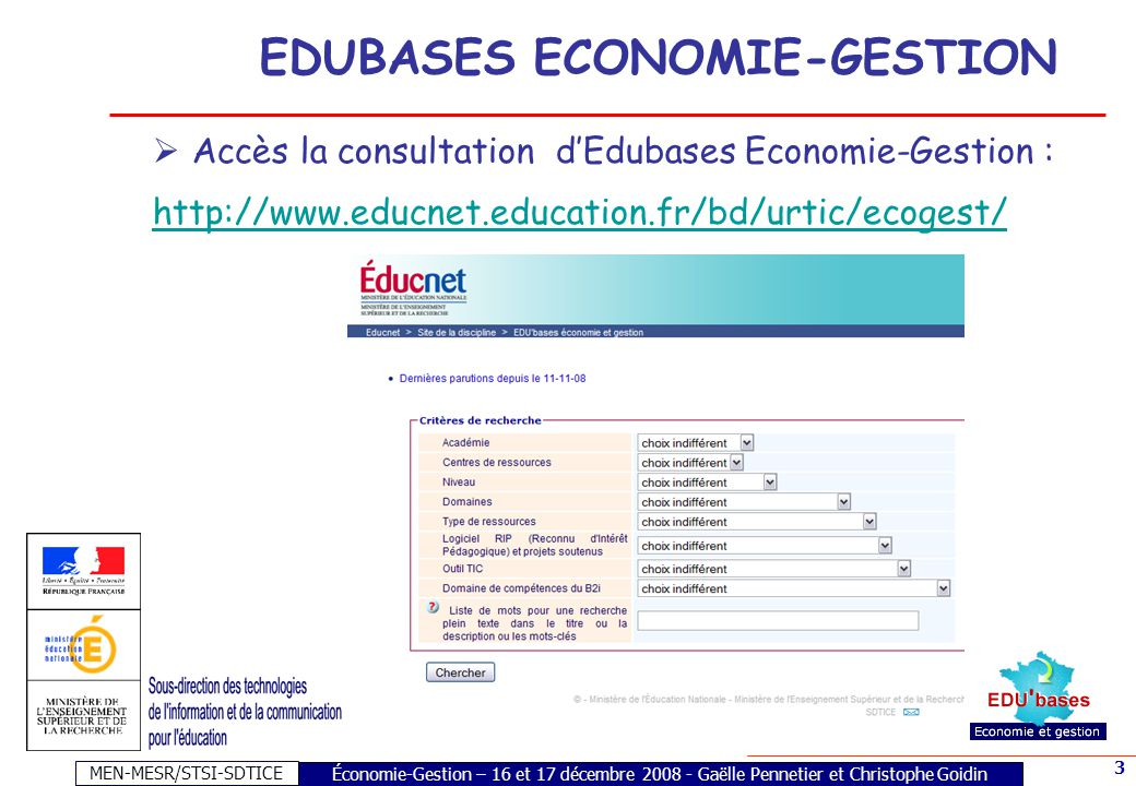 MEN-MESR/STSI-SDTICE 3 Économie-Gestion – 16 et 17 décembre 2008 - Gaëlle Pennetier et Christophe Goidin EDUBASES ECONOMIE-GESTION Accès la consultation dEdubases Economie-Gestion : http://www.educnet.education.fr/bd/urtic/ecogest/