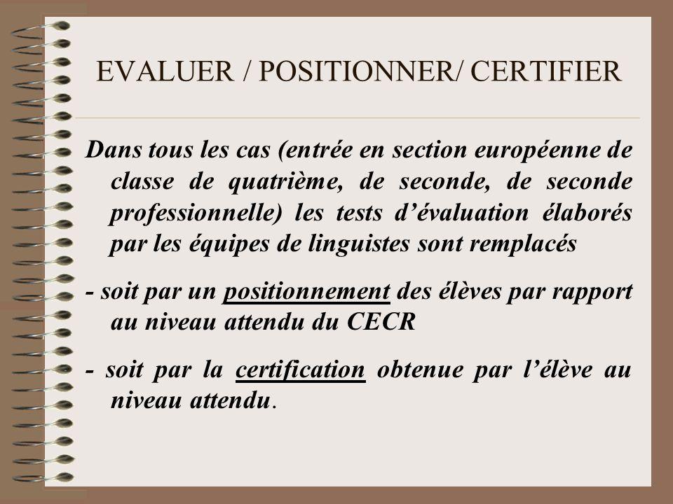 EVALUER / POSITIONNER/ CERTIFIER Dans tous les cas (entrée en section européenne de classe de quatrième, de seconde, de seconde professionnelle) les tests dévaluation élaborés par les équipes de linguistes sont remplacés - soit par un positionnement des élèves par rapport au niveau attendu du CECR - soit par la certification obtenue par lélève au niveau attendu.
