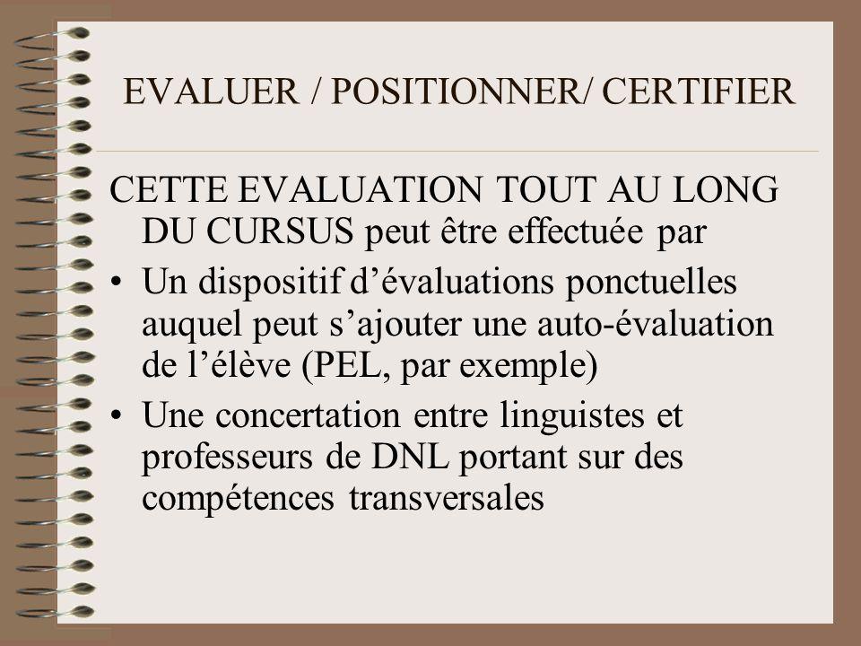 EVALUER / POSITIONNER/ CERTIFIER CETTE EVALUATION TOUT AU LONG DU CURSUS peut être effectuée par Un dispositif dévaluations ponctuelles auquel peut sajouter une auto-évaluation de lélève (PEL, par exemple) Une concertation entre linguistes et professeurs de DNL portant sur des compétences transversales