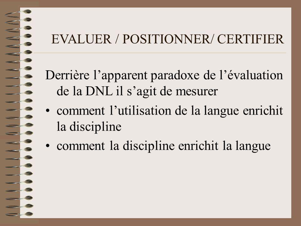 EVALUER / POSITIONNER/ CERTIFIER Derrière lapparent paradoxe de lévaluation de la DNL il sagit de mesurer comment lutilisation de la langue enrichit la discipline comment la discipline enrichit la langue