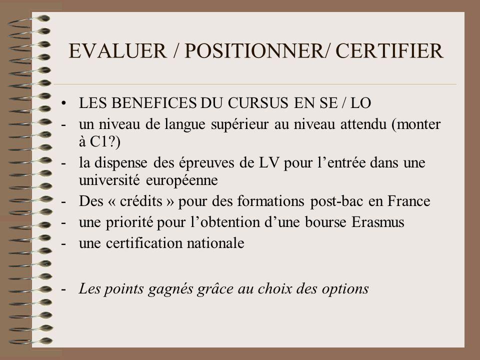 EVALUER / POSITIONNER/ CERTIFIER LES BENEFICES DU CURSUS EN SE / LO -un niveau de langue supérieur au niveau attendu (monter à C1?) -la dispense des épreuves de LV pour lentrée dans une université européenne -Des « crédits » pour des formations post-bac en France -une priorité pour lobtention dune bourse Erasmus -une certification nationale -Les points gagnés grâce au choix des options