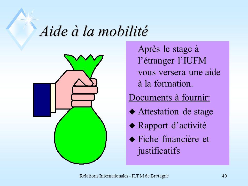 Relations Internationales - IUFM de Bretagne39 Un budget contractuel u Les frais de transport, les frais dhébergement et de subsistance sont à la charge des participants Euros
