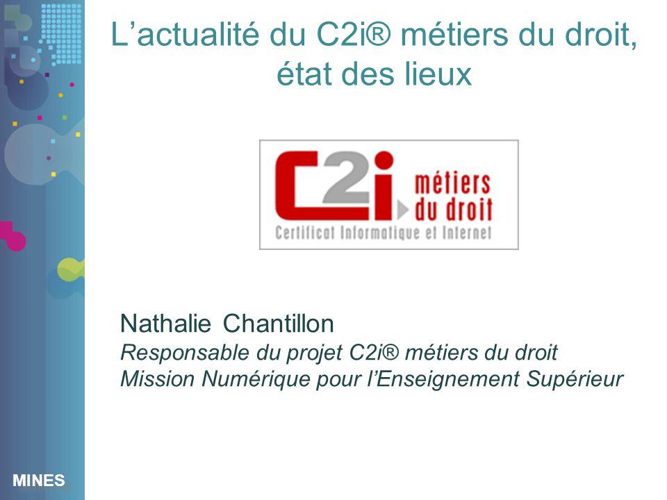 MINES Lactualité du C2i® métiers du droit, état des lieux Nathalie Chantillon Responsable du projet C2i® métiers du droit Mission Numérique pour lEnseignement Supérieur