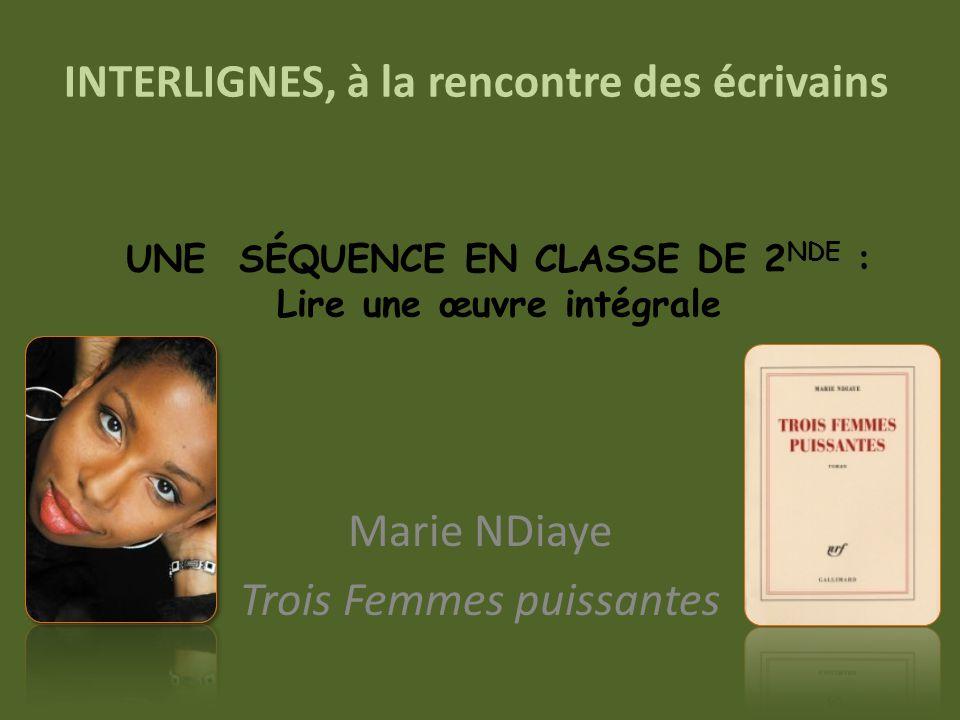 INTERLIGNES, à la rencontre des écrivains Marie NDiaye Trois Femmes puissantes UNE SÉQUENCE EN CLASSE DE 2 NDE : Lire une œuvre intégrale