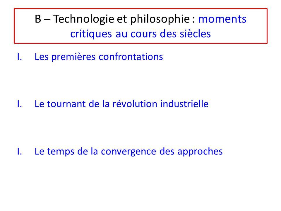 B – Technologie et philosophie : moments critiques au cours des siècles I.Les premières confrontations I.Le tournant de la révolution industrielle I.Le temps de la convergence des approches