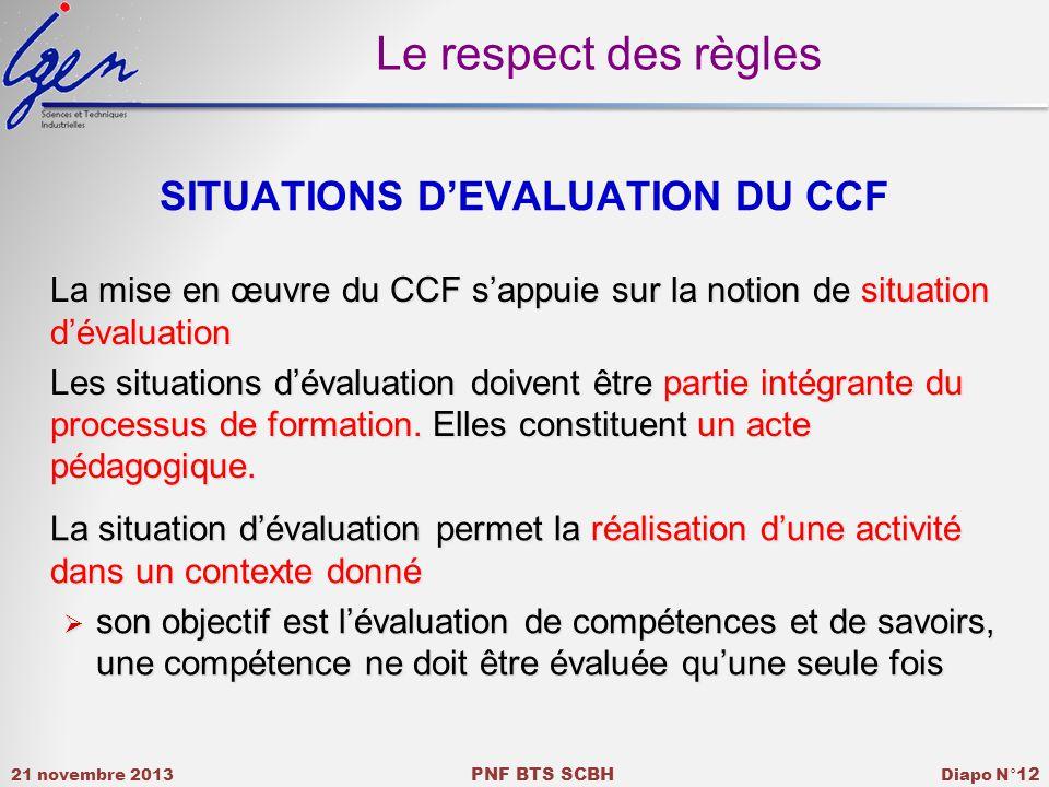 21 novembre 2013 PNF BTS SCBH Diapo N° 12 SITUATIONS DEVALUATION DU CCF La mise en œuvre du CCF sappuie sur la notion de situation dévaluation Les situations dévaluation doivent être partie intégrante du processus de formation.