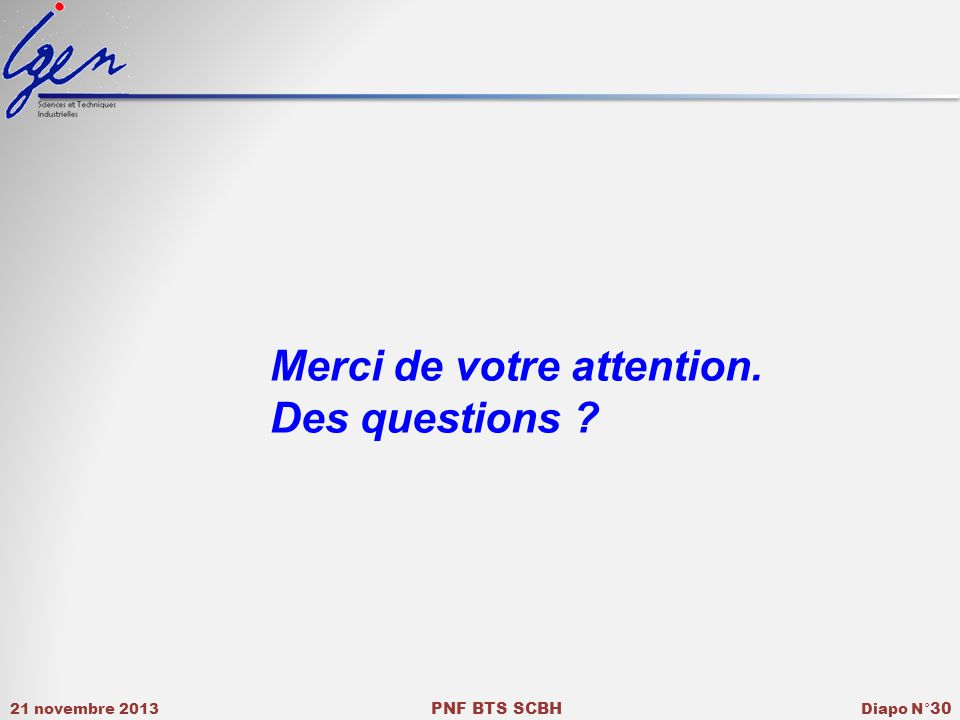 21 novembre 2013 PNF BTS SCBH Diapo N° 30 Merci de votre attention. Des questions ?