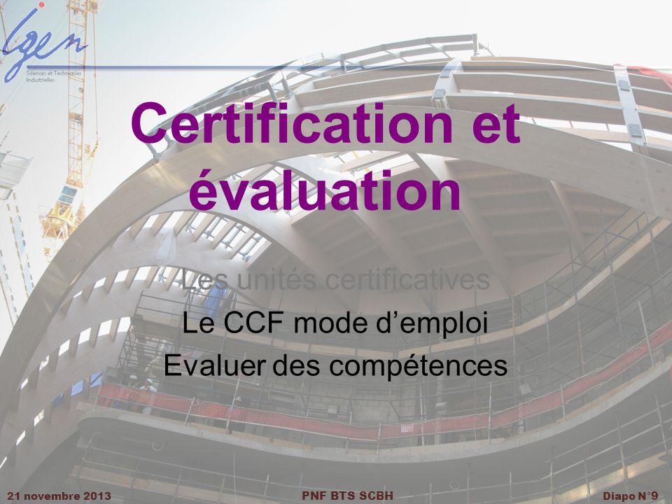 21 novembre 2013 PNF BTS SCBH Diapo N° 9 Certification et évaluation Les unités certificatives Le CCF mode demploi Evaluer des compétences