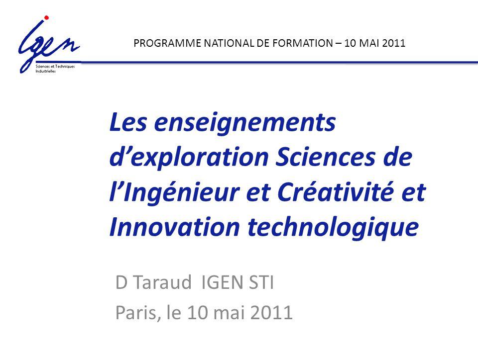 Les enseignements dexploration Sciences de lIngénieur et Créativité et Innovation technologique D Taraud IGEN STI Paris, le 10 mai 2011 PROGRAMME NATIONAL DE FORMATION – 10 MAI 2011