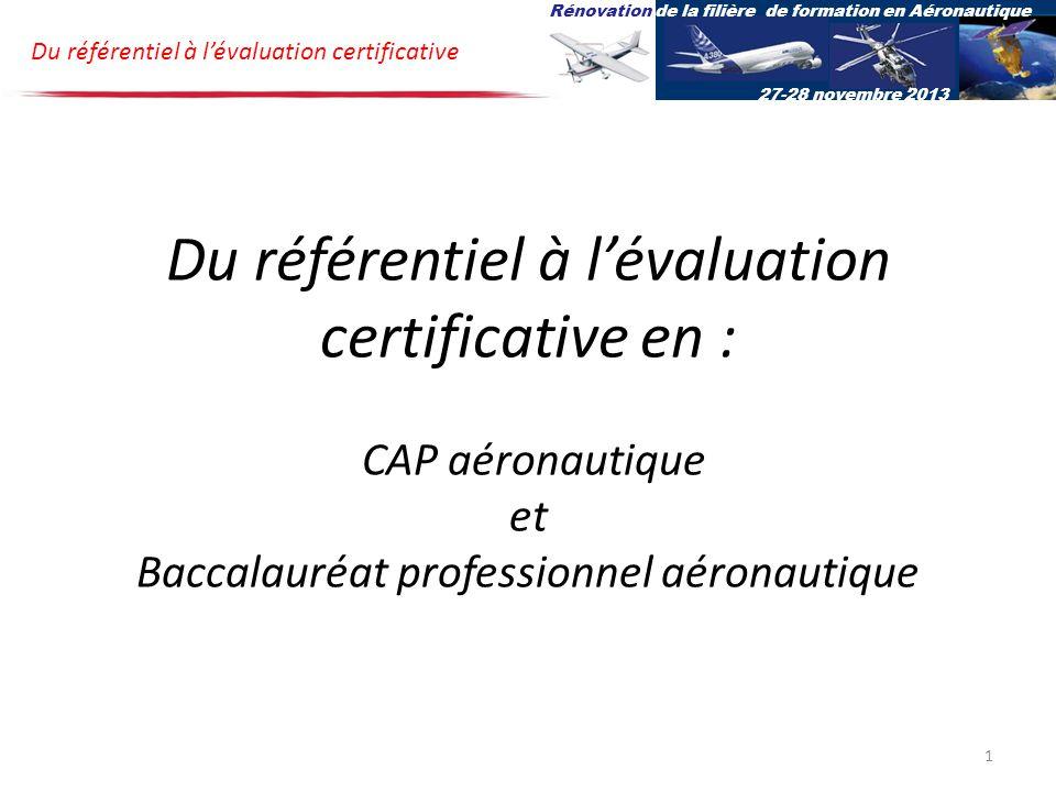 Du référentiel à lévaluation certificative en : CAP aéronautique et Baccalauréat professionnel aéronautique Du référentiel à lévaluation certificative Rénovation de la filière de formation en Aéronautique 27-28 novembre 2013 1