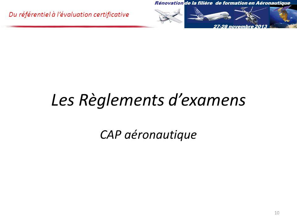 Les Règlements dexamens CAP aéronautique Du référentiel à lévaluation certificative Rénovation de la filière de formation en Aéronautique 27-28 novembre 2013 10