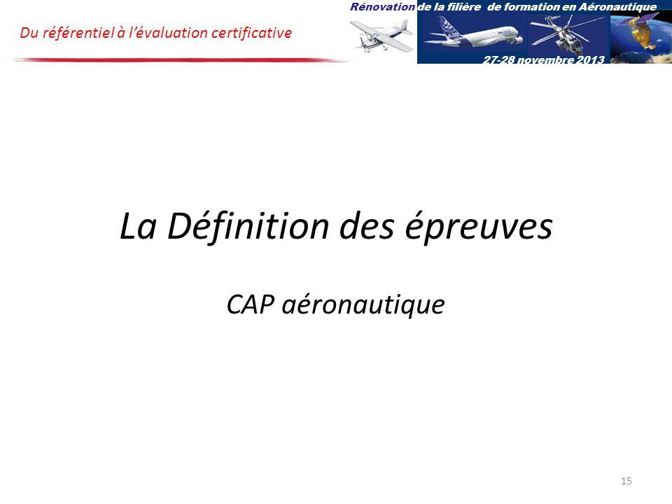 La Définition des épreuves CAP aéronautique Du référentiel à lévaluation certificative Rénovation de la filière de formation en Aéronautique 27-28 novembre 2013 15