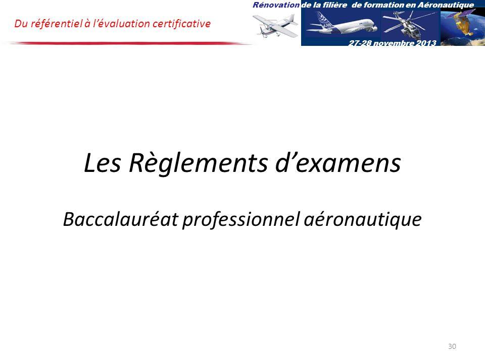 Les Règlements dexamens Baccalauréat professionnel aéronautique Du référentiel à lévaluation certificative Rénovation de la filière de formation en Aéronautique 27-28 novembre 2013 30