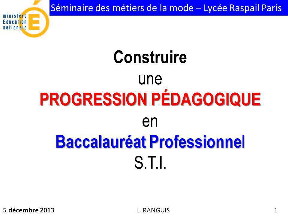 Séminaire des métiers de la mode – Lycée Raspail Paris 5 décembre 2013 1 Construire une PROGRESSION PÉDAGOGIQUE PROGRESSION PÉDAGOGIQUE en Baccalauréat Professionne l Baccalauréat Professionne l S.T.I.
